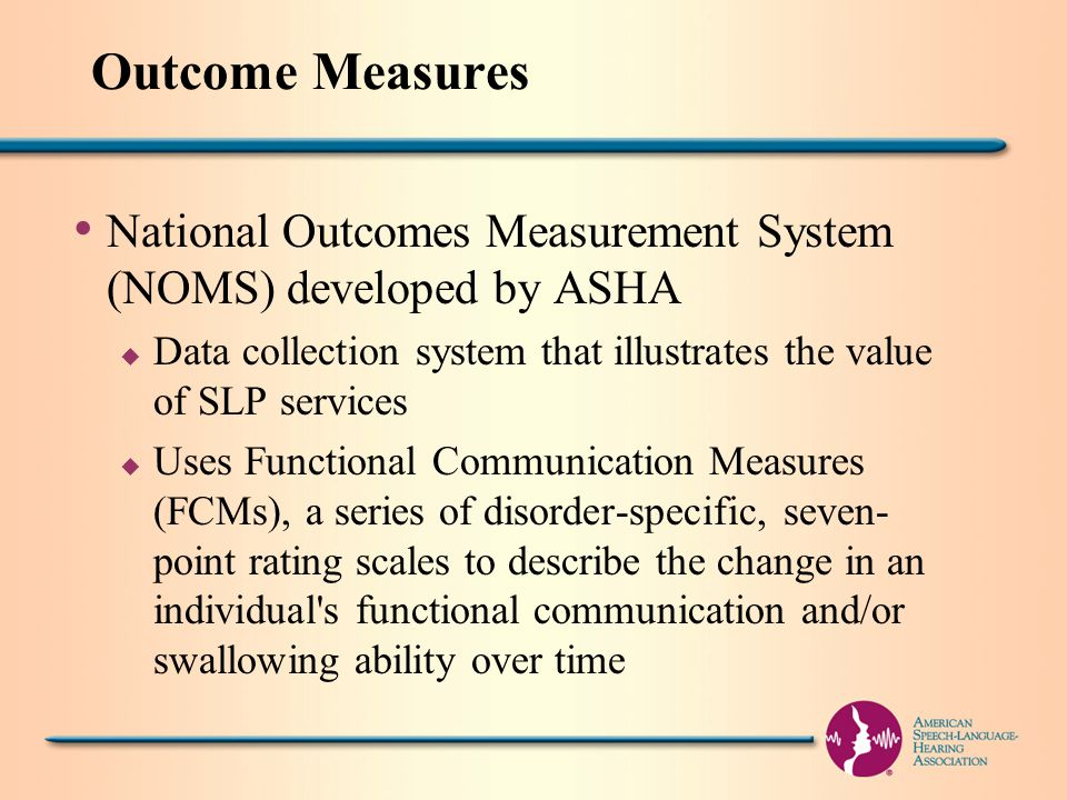 Outcome Measures National Outcomes Measurement System (NOMS) developed by ASHA u Data collection system that illustrates the value of SLP services u Uses Functional Communication Measures (FCMs), a series of disorder-specific, seven- point rating scales to describe the change in an individual s functional communication and/or swallowing ability over time
