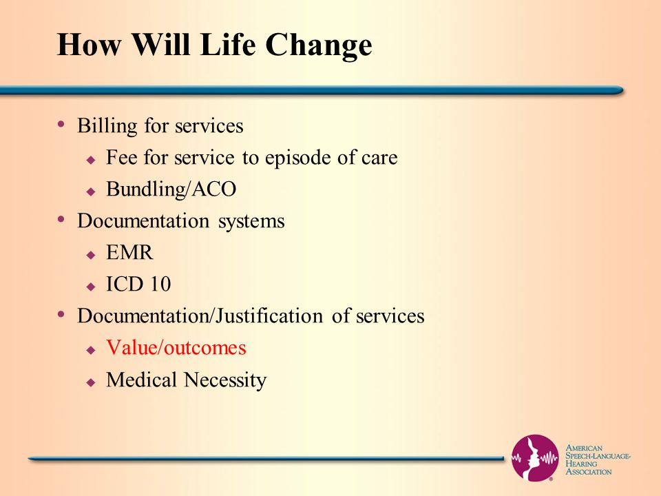 How Will Life Change Billing for services u Fee for service to episode of care u Bundling/ACO Documentation systems u EMR u ICD 10 Documentation/Justification of services u Value/outcomes u Medical Necessity