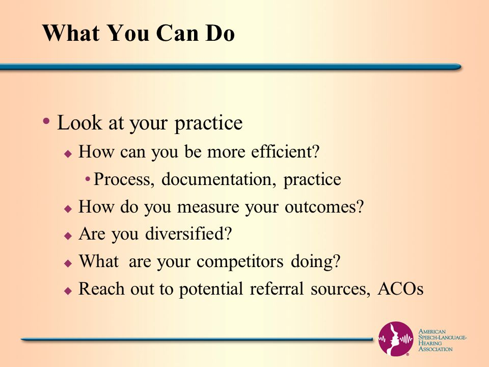 What You Can Do Look at your practice u How can you be more efficient.
