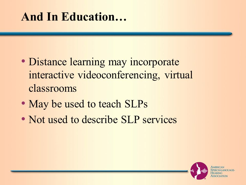 And In Education… Distance learning may incorporate interactive videoconferencing, virtual classrooms May be used to teach SLPs Not used to describe SLP services
