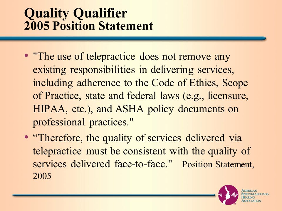 Quality Qualifier 2005 Position Statement The use of telepractice does not remove any existing responsibilities in delivering services, including adherence to the Code of Ethics, Scope of Practice, state and federal laws (e.g., licensure, HIPAA, etc.), and ASHA policy documents on professional practices. Therefore, the quality of services delivered via telepractice must be consistent with the quality of services delivered face-to-face. Position Statement, 2005
