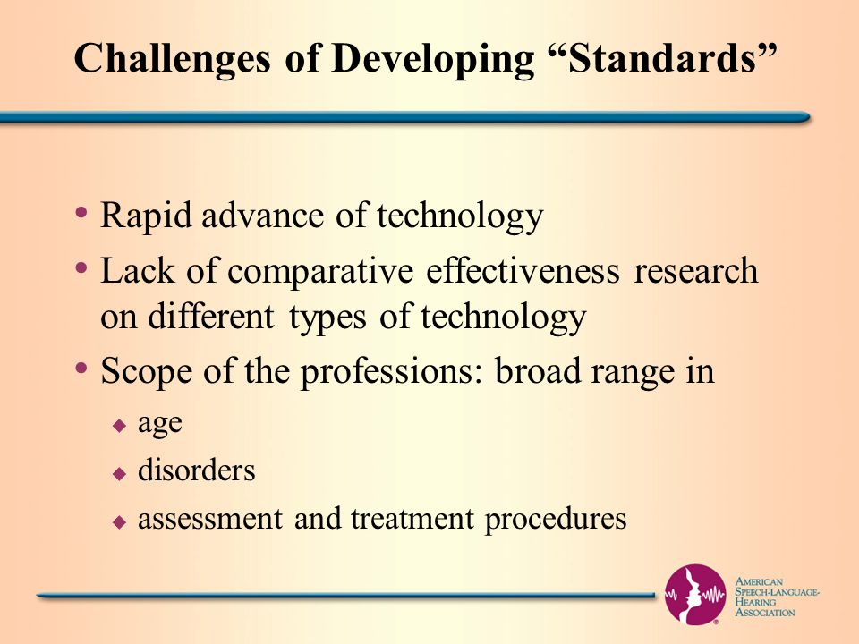 Challenges of Developing Standards Rapid advance of technology Lack of comparative effectiveness research on different types of technology Scope of the professions: broad range in u age u disorders u assessment and treatment procedures