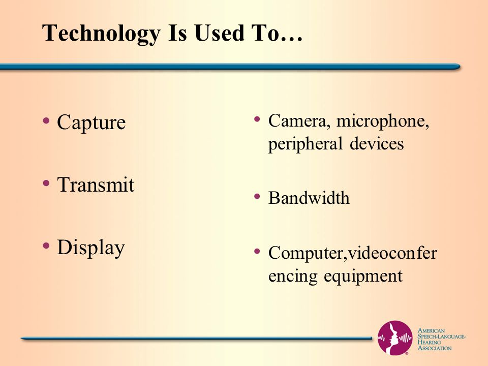 Technology Is Used To… Capture Transmit Display Camera, microphone, peripheral devices Bandwidth Computer,videoconfer encing equipment
