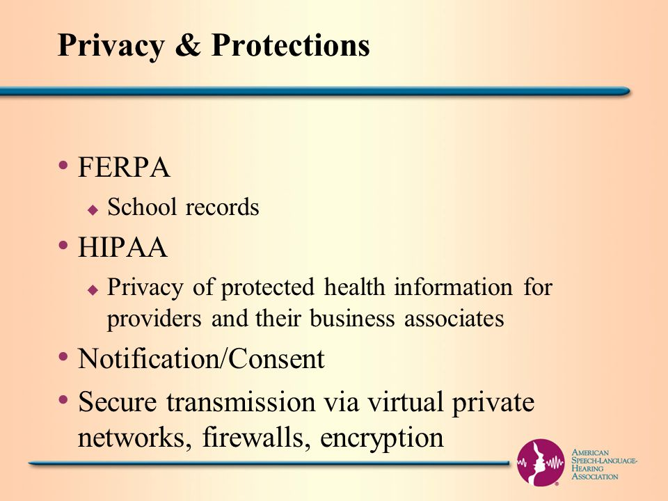 Privacy & Protections FERPA u School records HIPAA u Privacy of protected health information for providers and their business associates Notification/Consent Secure transmission via virtual private networks, firewalls, encryption