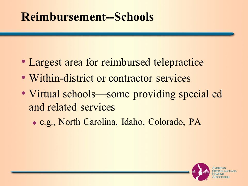 Reimbursement--Schools Largest area for reimbursed telepractice Within-district or contractor services Virtual schools—some providing special ed and related services u e.g., North Carolina, Idaho, Colorado, PA
