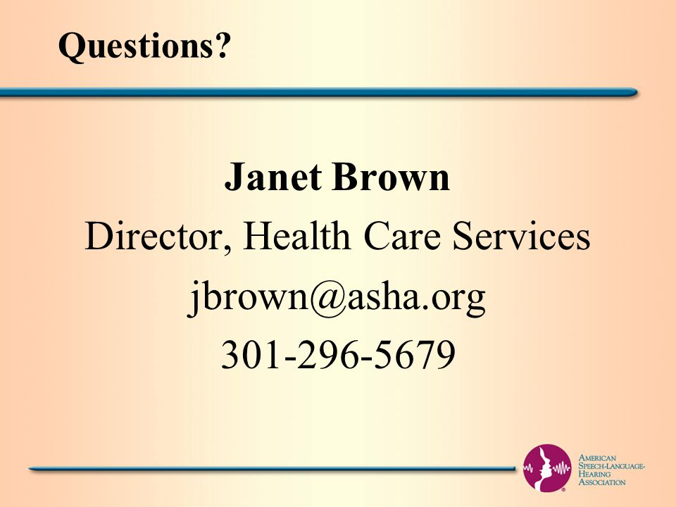 Questions Janet Brown Director, Health Care Services jbrown@asha.org 301-296-5679