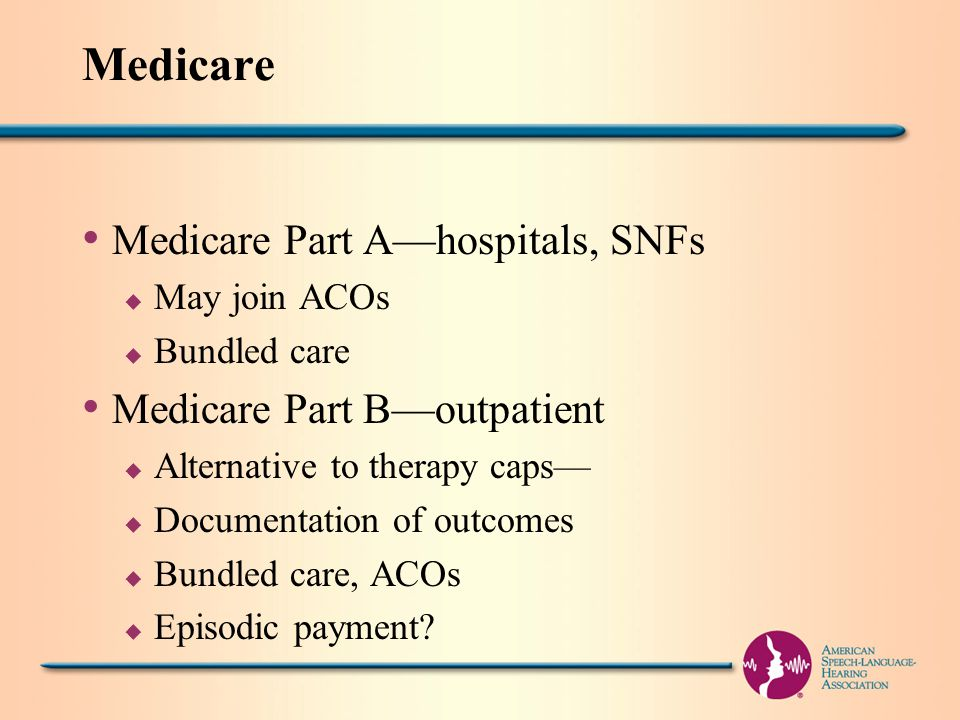 Medicare Medicare Part A—hospitals, SNFs u May join ACOs u Bundled care Medicare Part B—outpatient u Alternative to therapy caps— u Documentation of outcomes u Bundled care, ACOs u Episodic payment