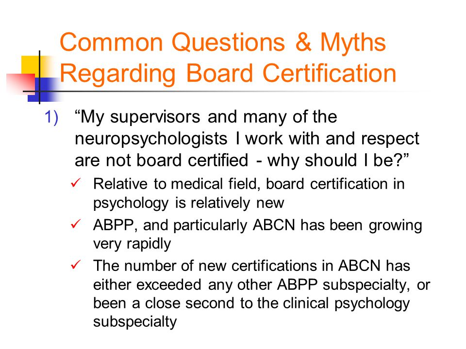 Common Questions & Myths Regarding Board Certification 1) My supervisors and many of the neuropsychologists I work with and respect are not board certified - why should I be Relative to medical field, board certification in psychology is relatively new ABPP, and particularly ABCN has been growing very rapidly The number of new certifications in ABCN has either exceeded any other ABPP subspecialty, or been a close second to the clinical psychology subspecialty
