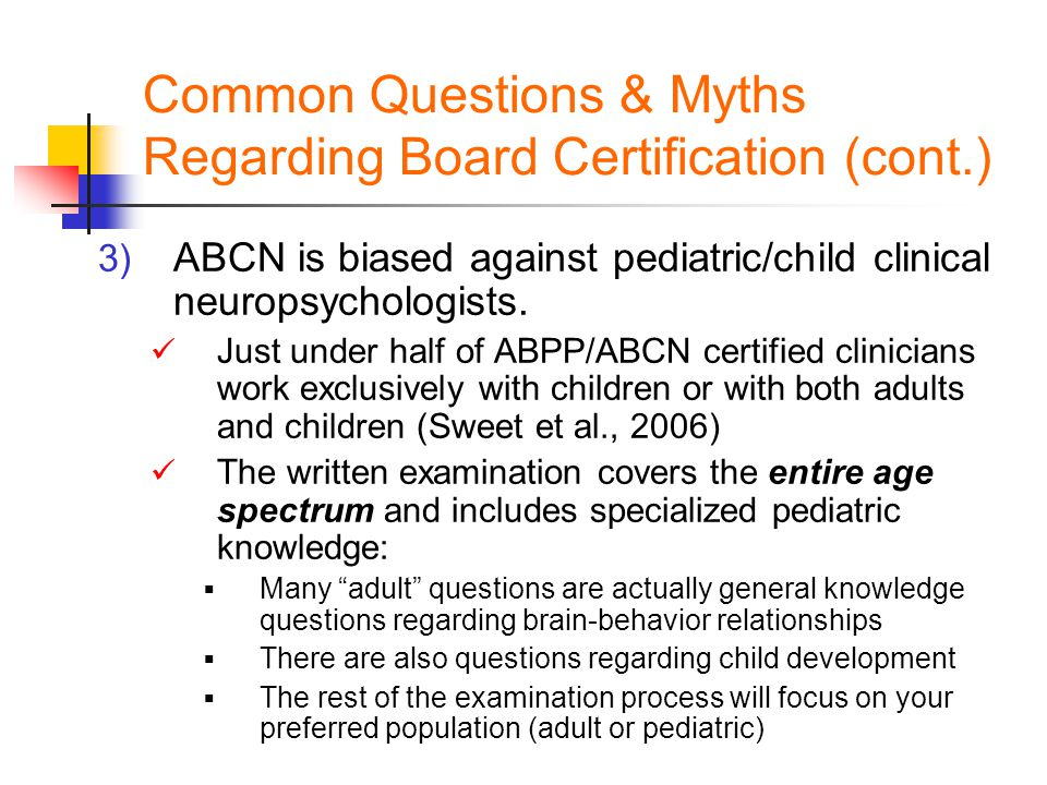 Common Questions & Myths Regarding Board Certification (cont.) 3) ABCN is biased against pediatric/child clinical neuropsychologists. Just under half