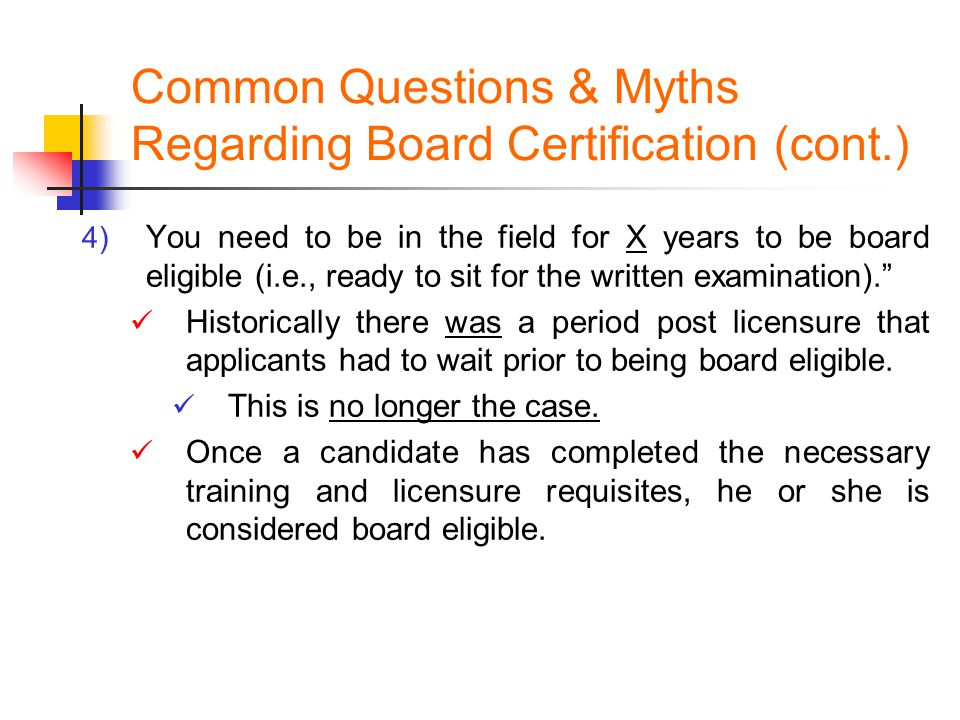 Common Questions & Myths Regarding Board Certification (cont.) 4) You need to be in the field for X years to be board eligible (i.e., ready to sit for the written examination). Historically there was a period post licensure that applicants had to wait prior to being board eligible.