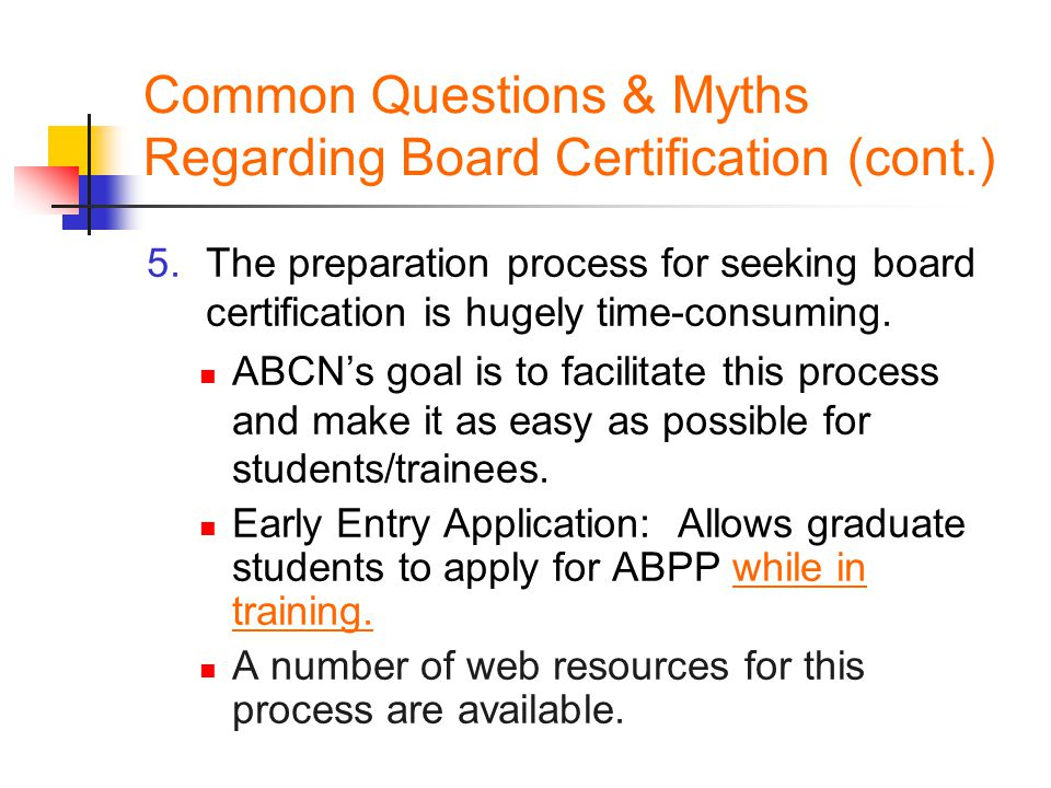 Common Questions & Myths Regarding Board Certification (cont.) 5.The preparation process for seeking board certification is hugely time-consuming.