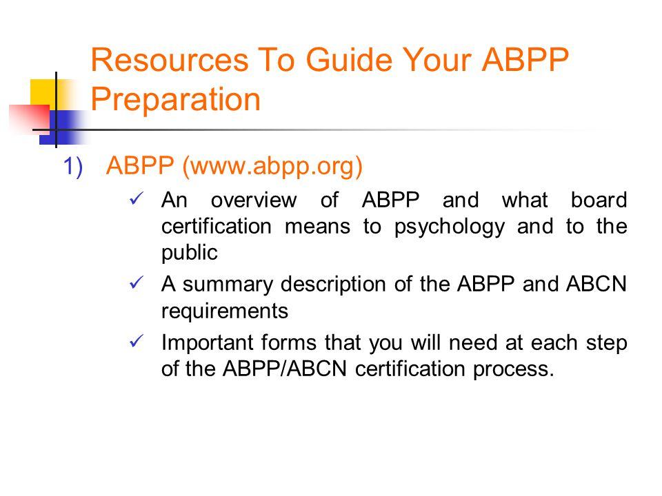 Resources To Guide Your ABPP Preparation 1) ABPP (www.abpp.org) An overview of ABPP and what board certification means to psychology and to the public
