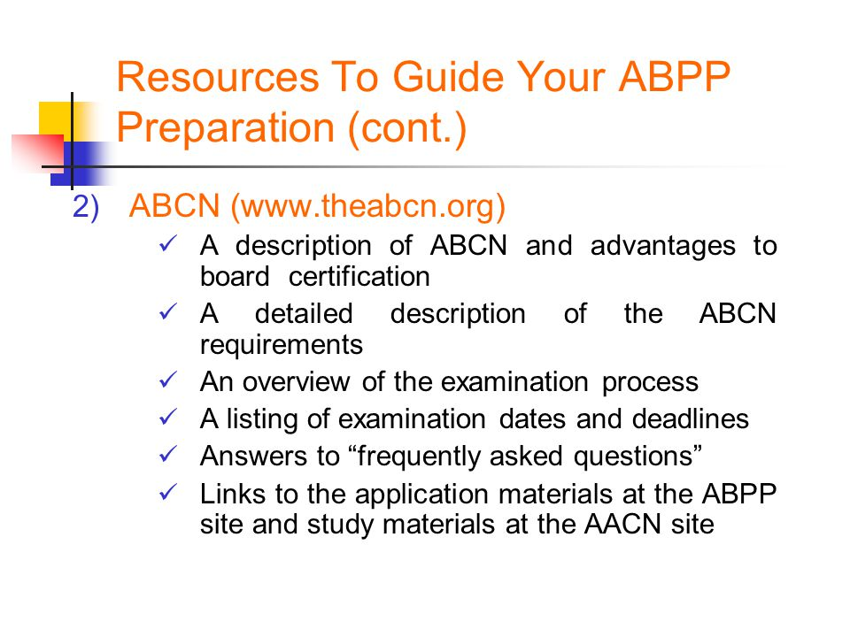 Resources To Guide Your ABPP Preparation (cont.) 2) ABCN (www.theabcn.org) A description of ABCN and advantages to board certification A detailed desc