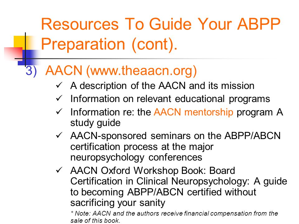 Resources To Guide Your ABPP Preparation (cont). 3) AACN (www.theaacn.org) A description of the AACN and its mission Information on relevant education