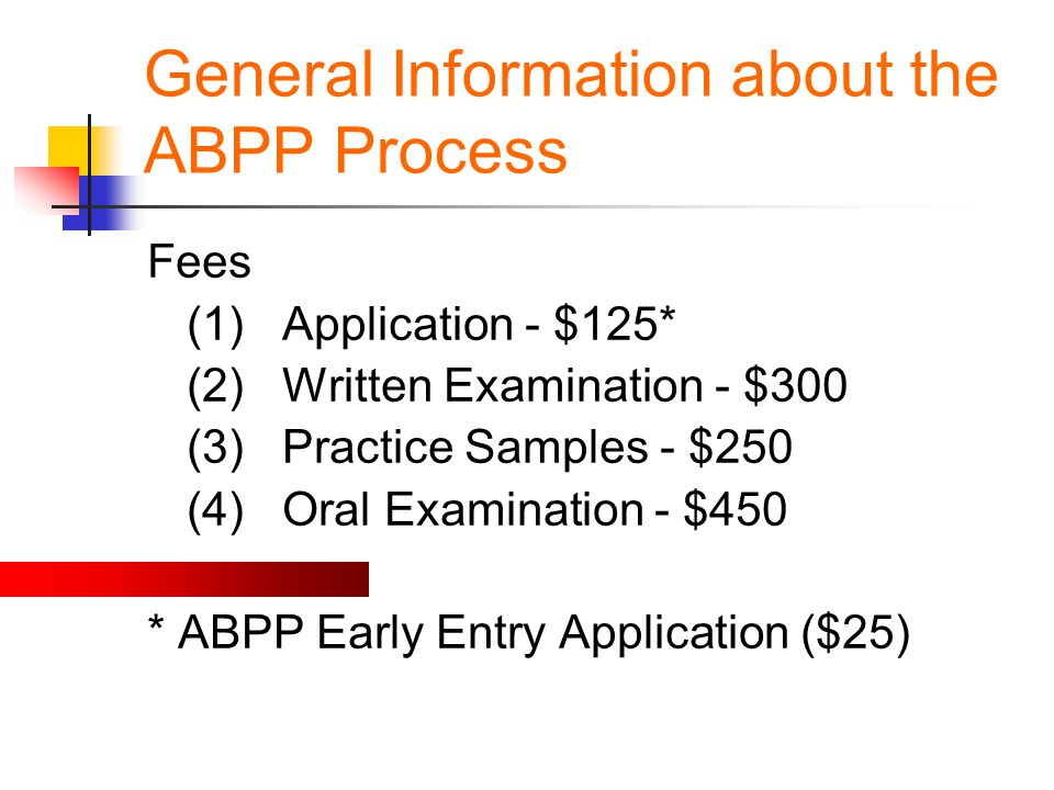 General Information about the ABPP Process Fees (1) Application - $125* (2) Written Examination - $300 (3) Practice Samples - $250 (4) Oral Examinatio