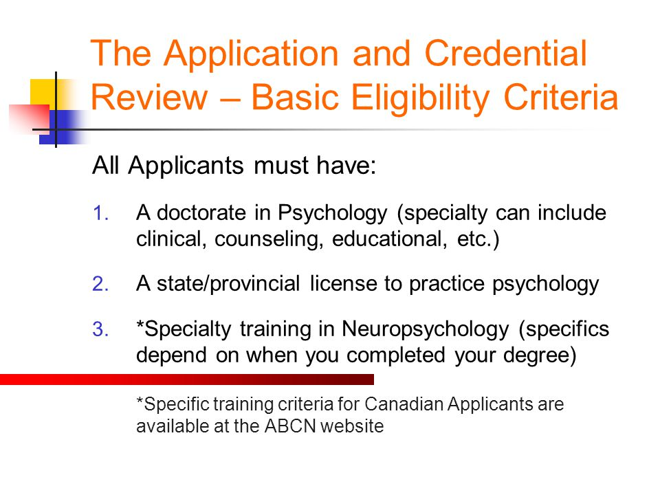 The Application and Credential Review – Basic Eligibility Criteria All Applicants must have: 1. A doctorate in Psychology (specialty can include clini