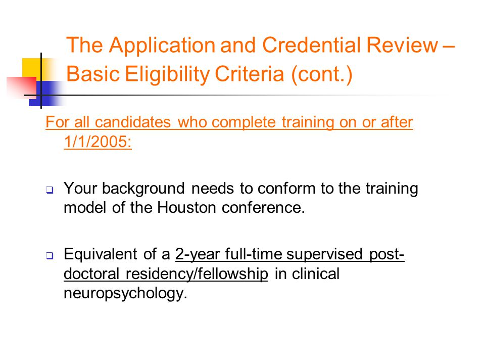 The Application and Credential Review – Basic Eligibility Criteria (cont.) For all candidates who complete training on or after 1/1/2005:  Your background needs to conform to the training model of the Houston conference.