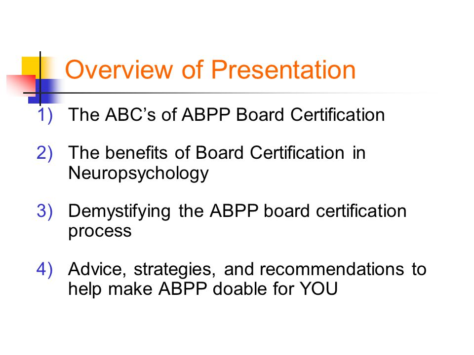 Overview of Presentation 1)The ABC's of ABPP Board Certification 2)The benefits of Board Certification in Neuropsychology 3)Demystifying the ABPP board certification process 4)Advice, strategies, and recommendations to help make ABPP doable for YOU