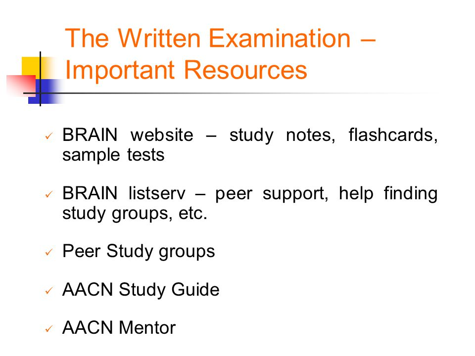 The Written Examination – Important Resources BRAIN website – study notes, flashcards, sample tests BRAIN listserv – peer support, help finding study