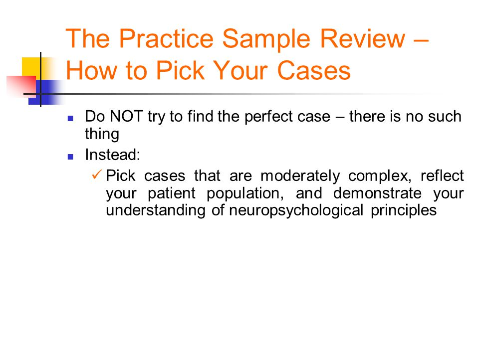 The Practice Sample Review – How to Pick Your Cases Do NOT try to find the perfect case – there is no such thing Instead: Pick cases that are moderate