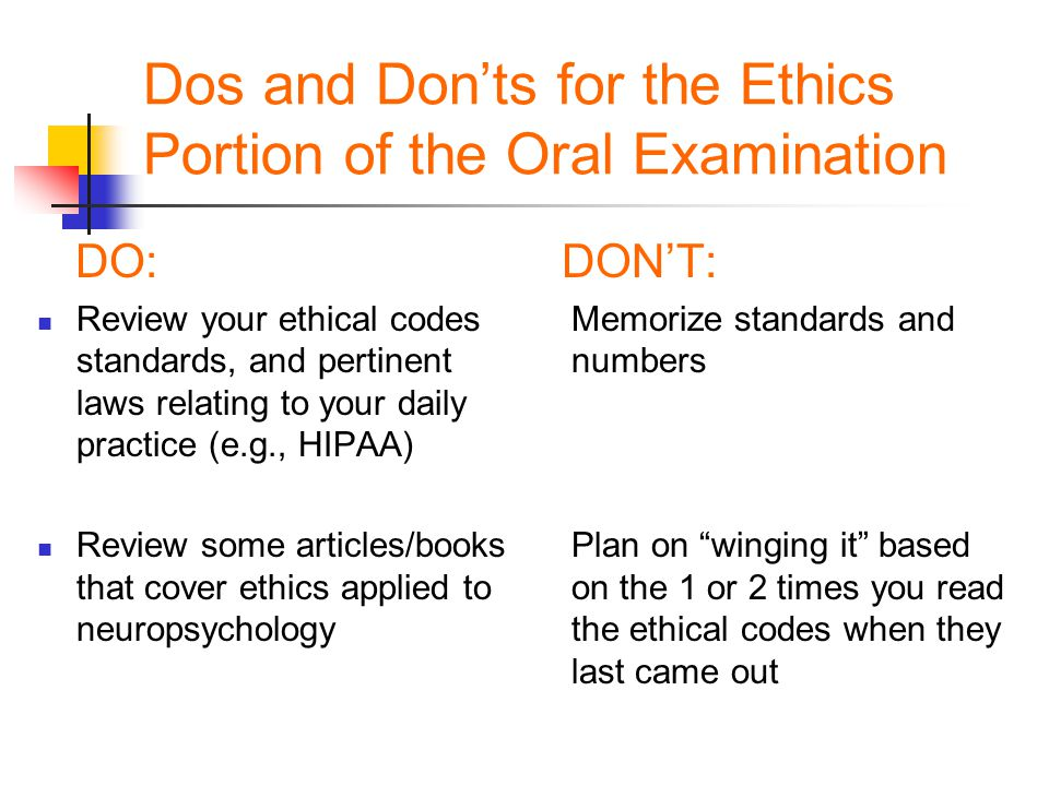 Dos and Don'ts for the Ethics Portion of the Oral Examination DO:DON'T: Review your ethical codes Memorize standards and standards, and pertinent numb