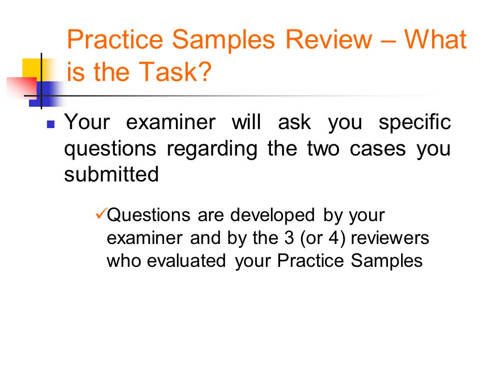 Practice Samples Review – What is the Task? Your examiner will ask you specific questions regarding the two cases you submitted Questions are develope