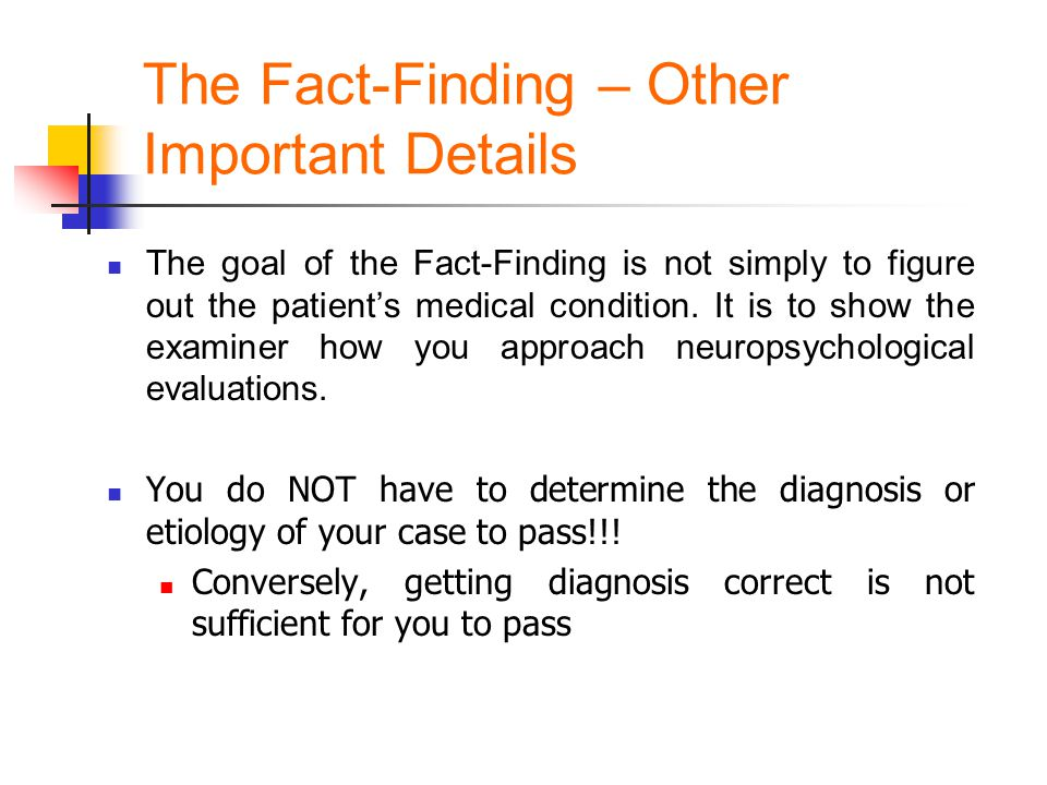 The Fact-Finding – Other Important Details The goal of the Fact-Finding is not simply to figure out the patient's medical condition. It is to show the