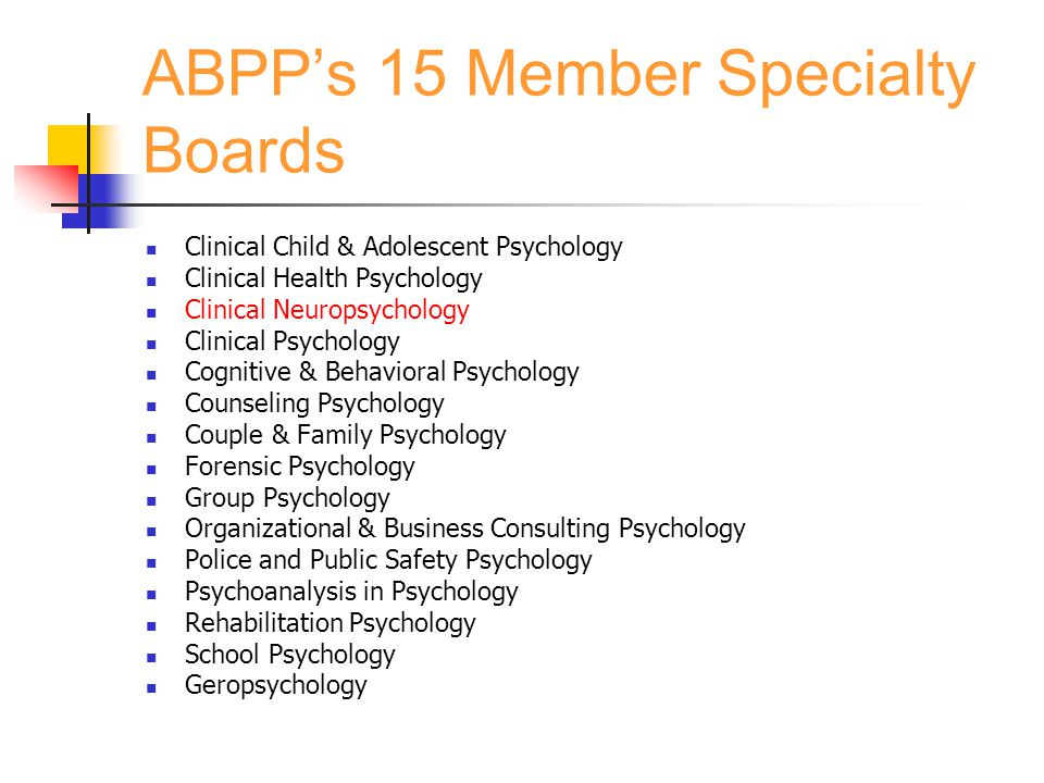 ABPP's 15 Member Specialty Boards Clinical Child & Adolescent Psychology Clinical Health Psychology Clinical Neuropsychology Clinical Psychology Cognitive & Behavioral Psychology Counseling Psychology Couple & Family Psychology Forensic Psychology Group Psychology Organizational & Business Consulting Psychology Police and Public Safety Psychology Psychoanalysis in Psychology Rehabilitation Psychology School Psychology Geropsychology