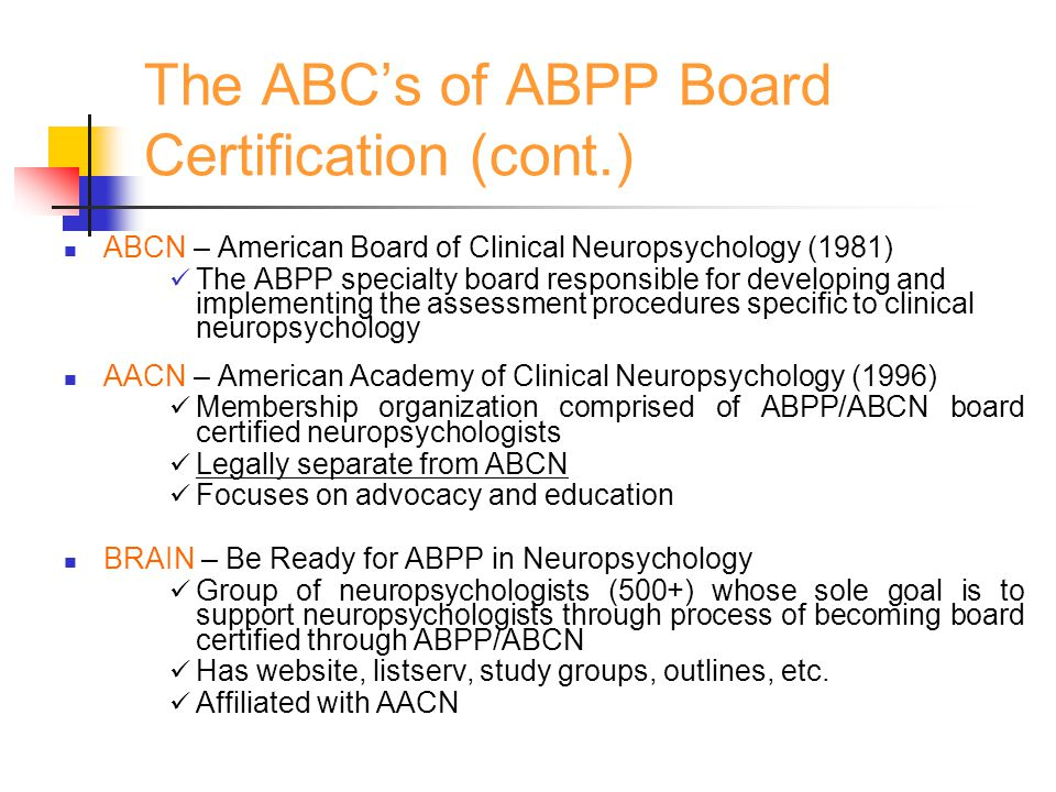 The ABC's of ABPP Board Certification (cont.) APPCN – Association of Postdoctoral Programs in Clinical Neuropsychology (1992) Federation of postdoctoral fellowship programs that share common mission.
