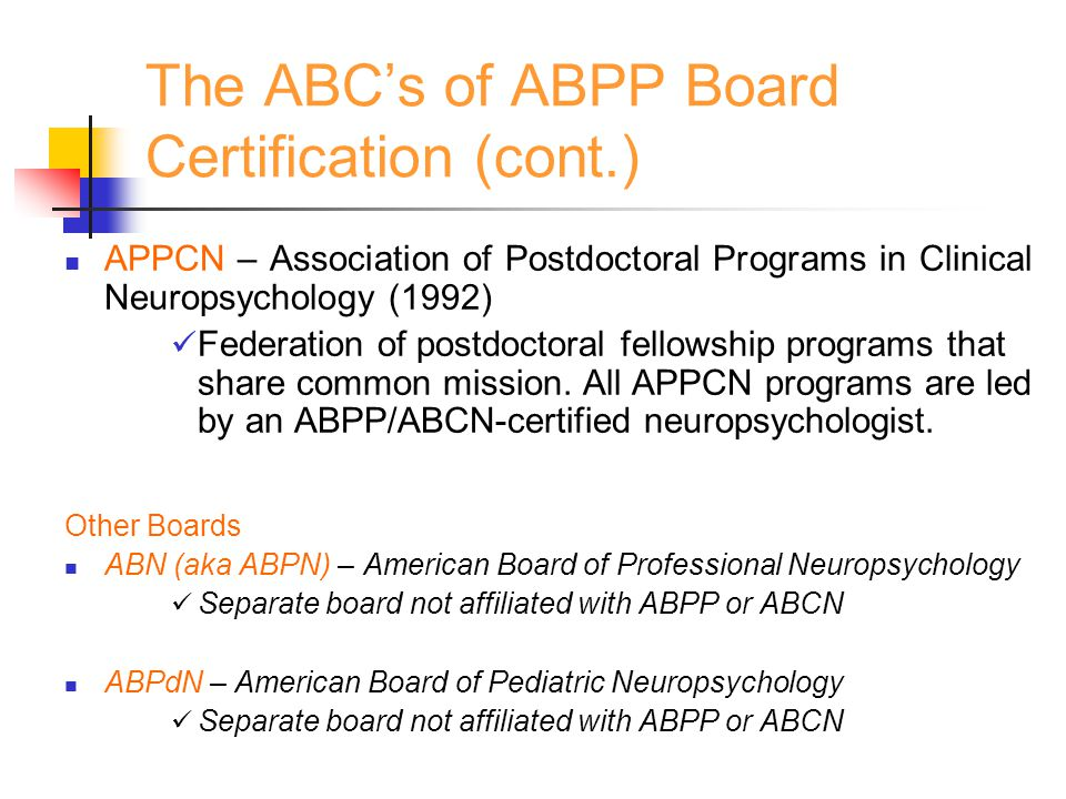 The ABC's of ABPP Board Certification (cont.) APPCN – Association of Postdoctoral Programs in Clinical Neuropsychology (1992) Federation of postdoctor