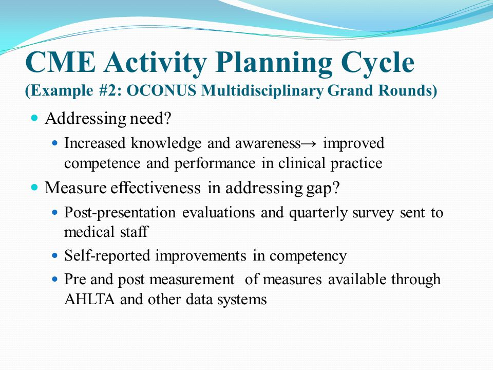 CME Activity Planning Cycle (Example #2: OCONUS Multidisciplinary Grand Rounds) Addressing need? Increased knowledge and awareness→ improved competenc