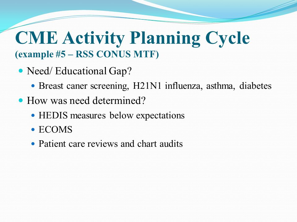 CME Activity Planning Cycle (example #5 – RSS CONUS MTF) Need/ Educational Gap? Breast caner screening, H21N1 influenza, asthma, diabetes How was need