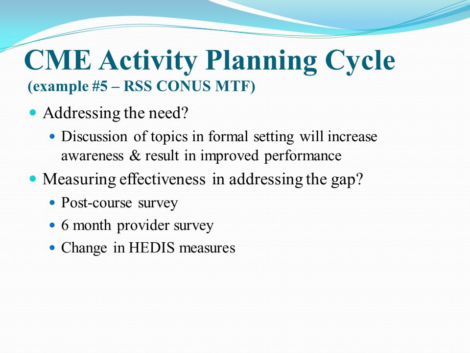 CME Activity Planning Cycle (example #5 – RSS CONUS MTF) Addressing the need? Discussion of topics in formal setting will increase awareness & result