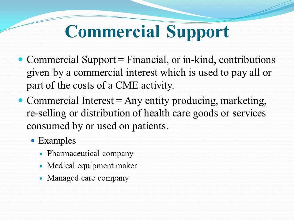 Commercial Support Commercial Support = Financial, or in-kind, contributions given by a commercial interest which is used to pay all or part of the co