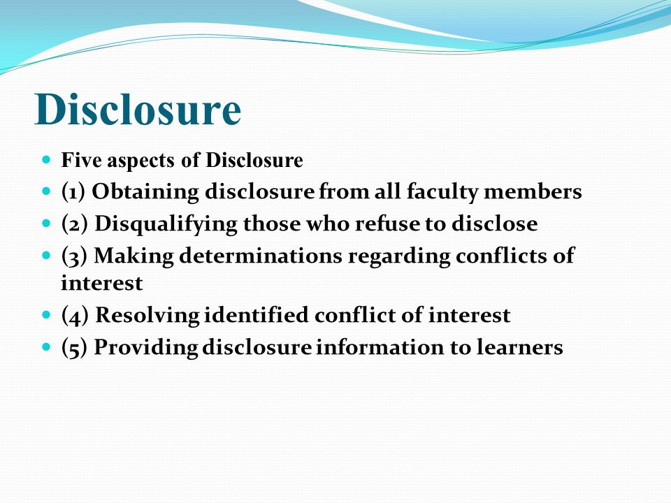 Disclosure Five aspects of Disclosure (1) Obtaining disclosure from all faculty members (2) Disqualifying those who refuse to disclose (3) Making dete