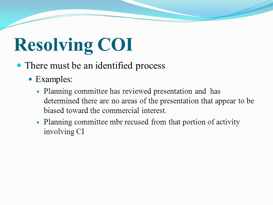 Resolving COI There must be an identified process Examples: Planning committee has reviewed presentation and has determined there are no areas of the