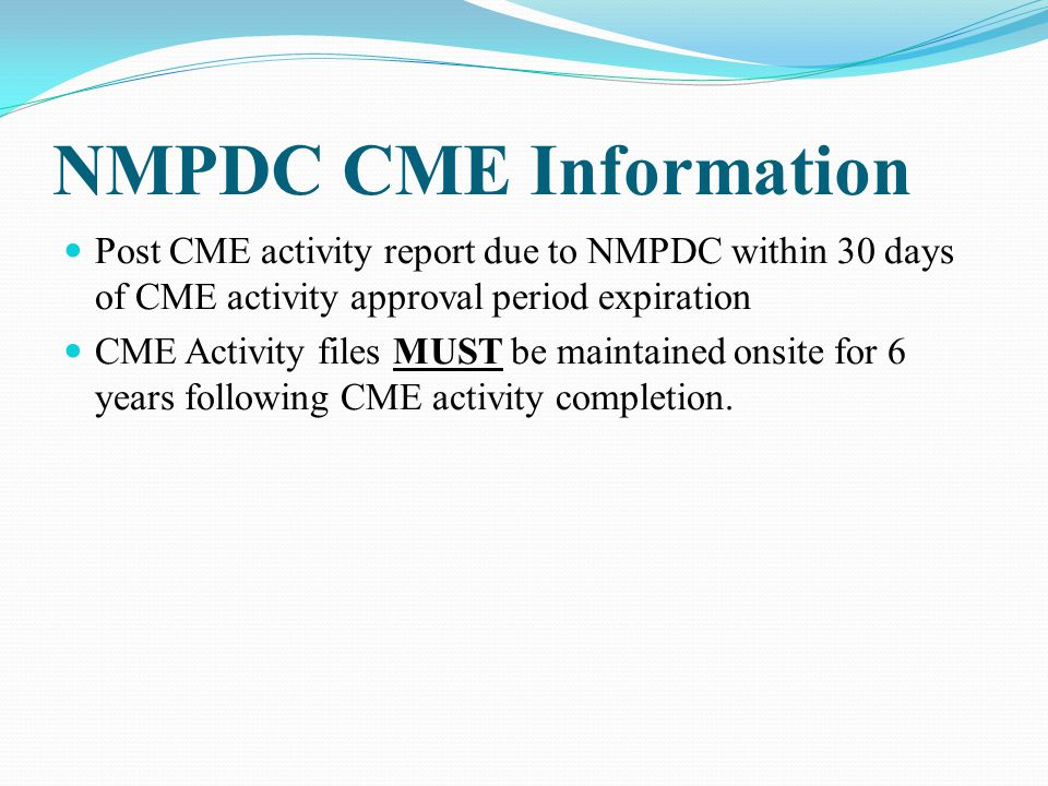 NMPDC CME Information Post CME activity report due to NMPDC within 30 days of CME activity approval period expiration CME Activity files MUST be maint