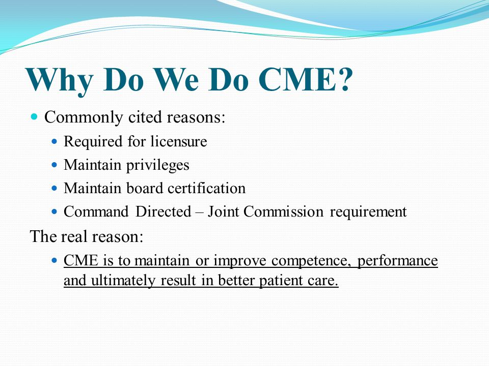 Why Do We Do CME? Commonly cited reasons: Required for licensure Maintain privileges Maintain board certification Command Directed – Joint Commission