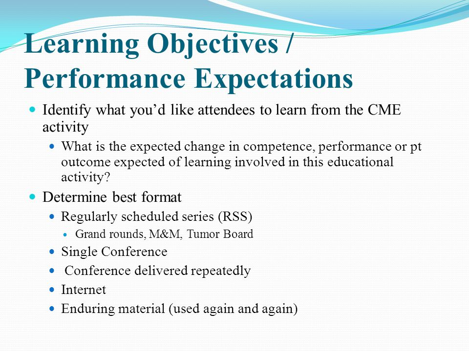 Learning Objectives / Performance Expectations Identify what you'd like attendees to learn from the CME activity What is the expected change in compet