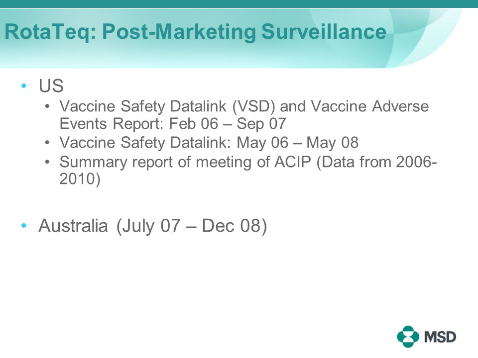 RotaTeq: Post-Marketing Surveillance US Vaccine Safety Datalink (VSD) and Vaccine Adverse Events Report: Feb 06 – Sep 07 Vaccine Safety Datalink: May 06 – May 08 Summary report of meeting of ACIP (Data from 2006- 2010) Australia (July 07 – Dec 08)