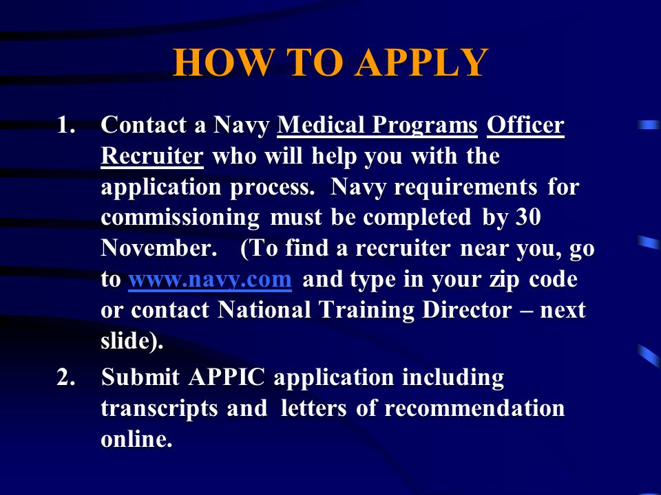 HOW TO APPLY 1.Contact a Navy Medical Programs Officer Recruiter who will help you with the application process.