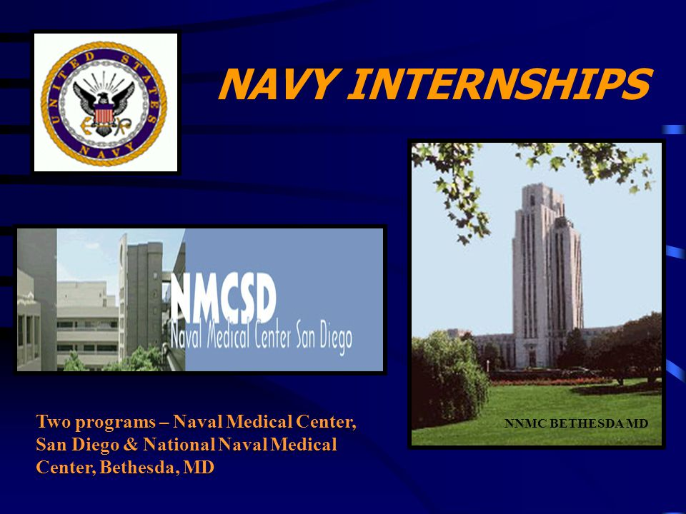 NAVY INTERNSHIPS Two programs – Naval Medical Center, San Diego & National Naval Medical Center, Bethesda, MD NNMC BETHESDA MD