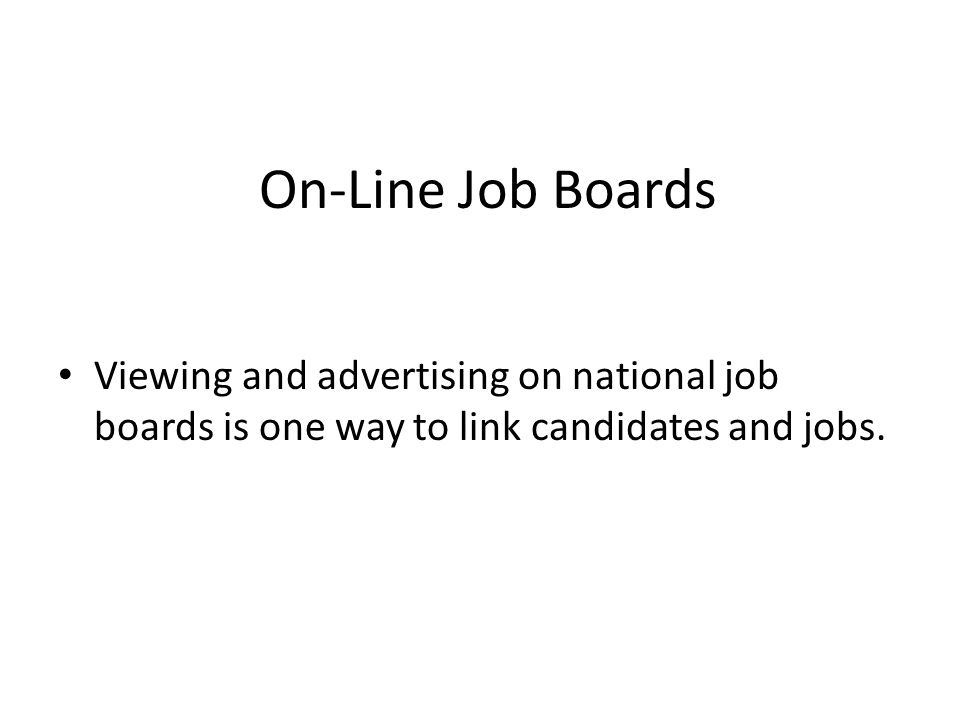 On-Line Job Boards Viewing and advertising on national job boards is one way to link candidates and jobs.