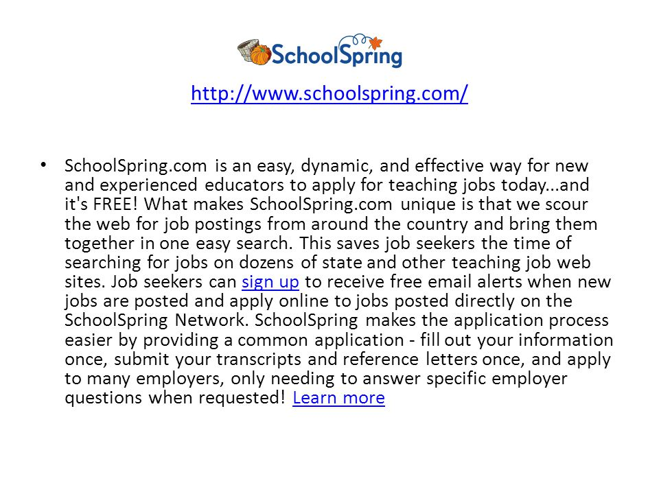 http://www.schoolspring.com/ SchoolSpring.com is an easy, dynamic, and effective way for new and experienced educators to apply for teaching jobs today...and it s FREE.