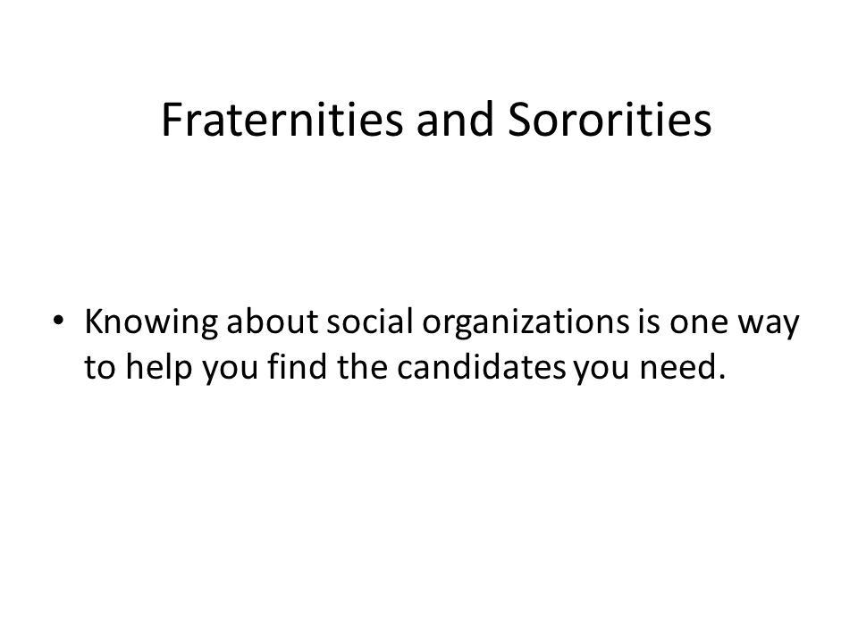 Fraternities and Sororities Knowing about social organizations is one way to help you find the candidates you need.