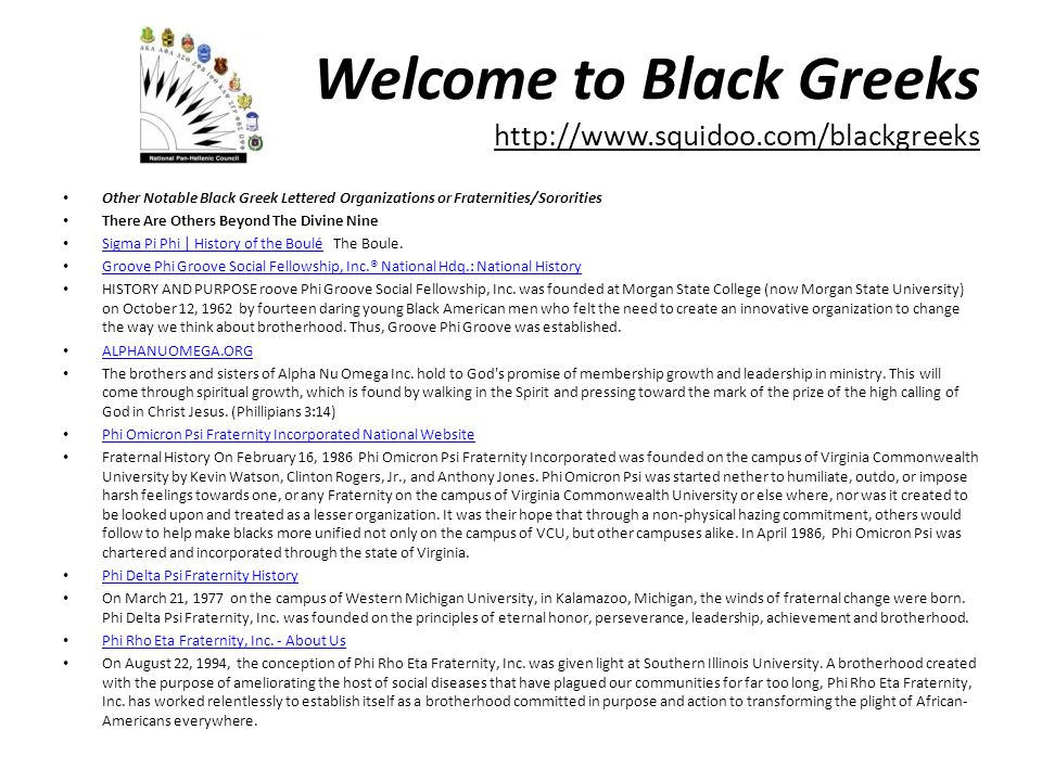 Welcome to Black Greeks http://www.squidoo.com/blackgreeks Other Notable Black Greek Lettered Organizations or Fraternities/Sororities There Are Others Beyond The Divine Nine Sigma Pi Phi | History of the Boulé The Boule.