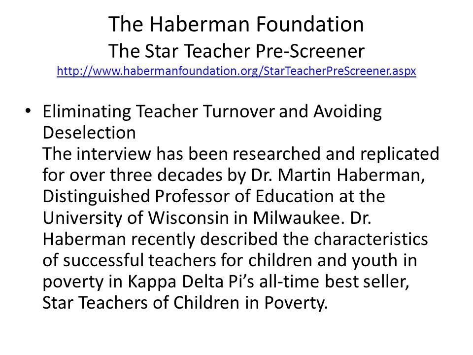The Haberman Foundation The Star Teacher Pre-Screener http://www.habermanfoundation.org/StarTeacherPreScreener.aspx http://www.habermanfoundation.org/StarTeacherPreScreener.aspx Eliminating Teacher Turnover and Avoiding Deselection The interview has been researched and replicated for over three decades by Dr.