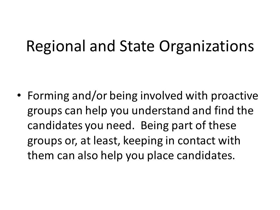 Regional and State Organizations Forming and/or being involved with proactive groups can help you understand and find the candidates you need.