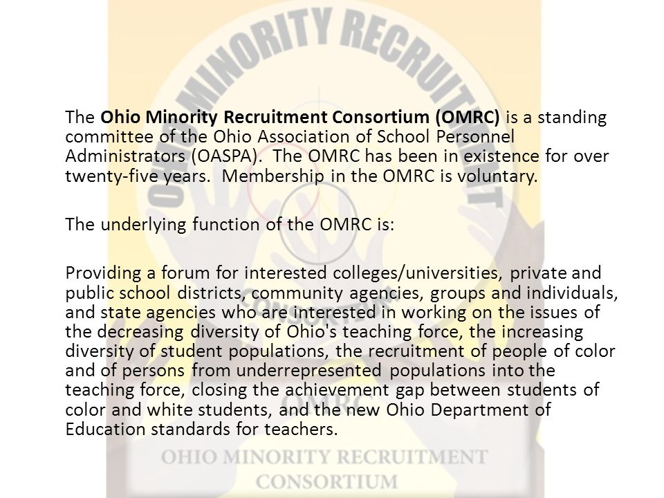 The Ohio Minority Recruitment Consortium (OMRC) is a standing committee of the Ohio Association of School Personnel Administrators (OASPA).