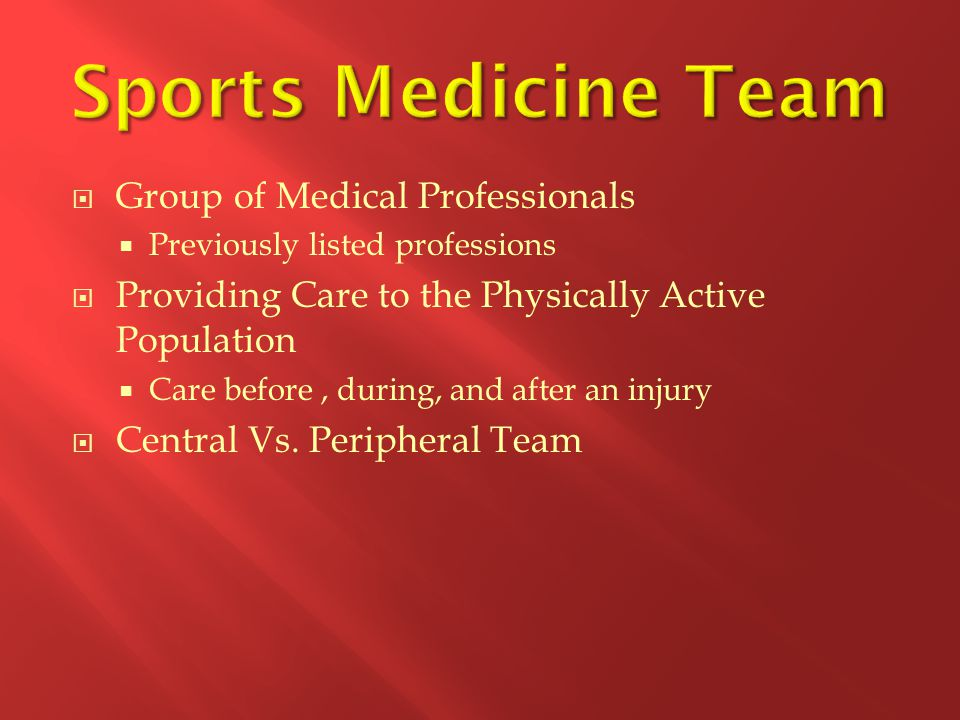  Group of Medical Professionals  Previously listed professions  Providing Care to the Physically Active Population  Care before, during, and after an injury  Central Vs.